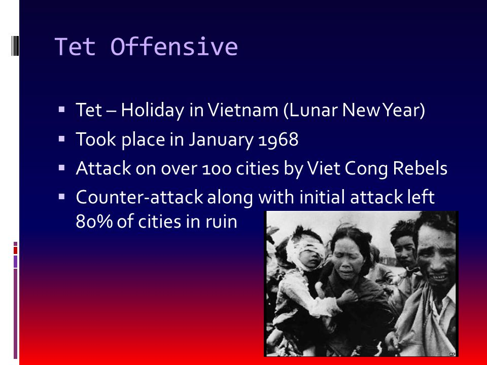 Tet Offensive  Tet – Holiday in Vietnam (Lunar New Year)  Took place in January 1968  Attack on over 100 cities by Viet Cong Rebels  Counter-attack along with initial attack left 80% of cities in ruin
