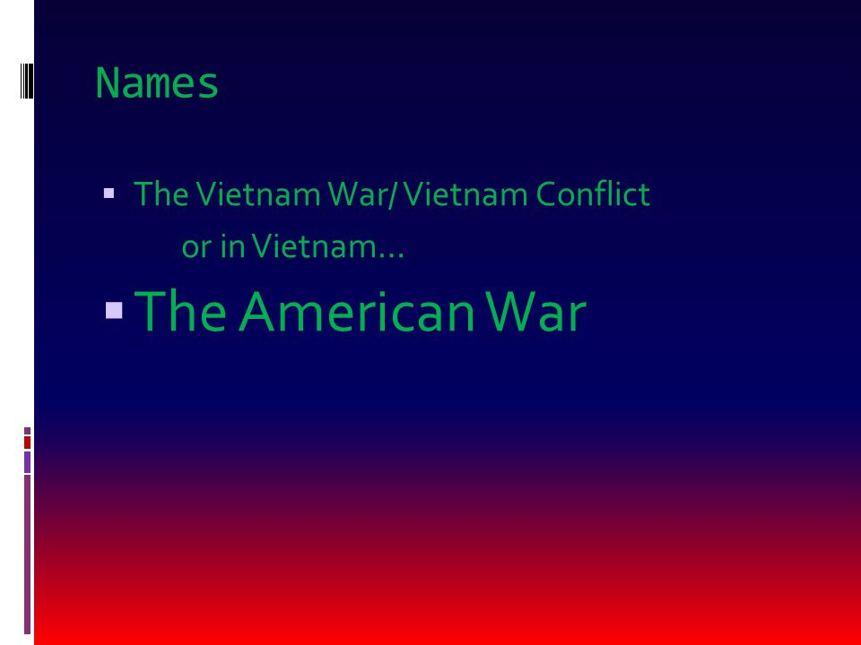 Names  The Vietnam War/ Vietnam Conflict or in Vietnam…  The American War