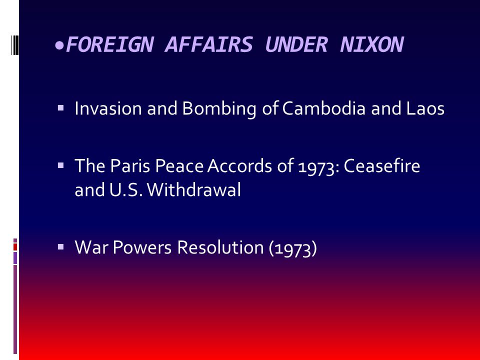 FOREIGN AFFAIRS UNDER NIXON  Invasion and Bombing of Cambodia and Laos  The Paris Peace Accords of 1973: Ceasefire and U.S. Withdrawal  War Powers