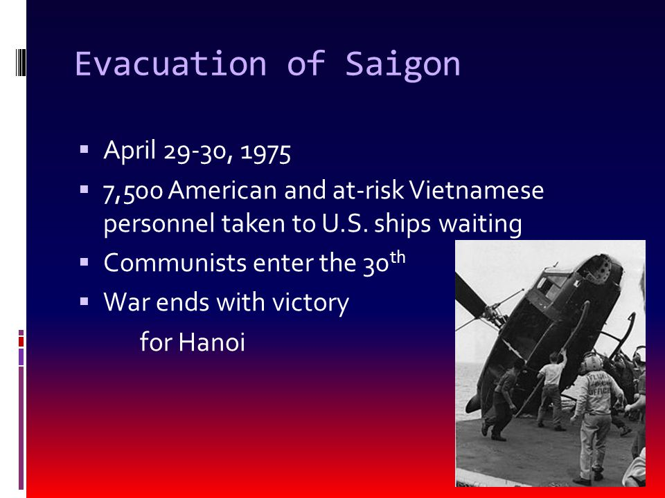 Evacuation of Saigon  April 29-30, 1975  7,500 American and at-risk Vietnamese personnel taken to U.S.