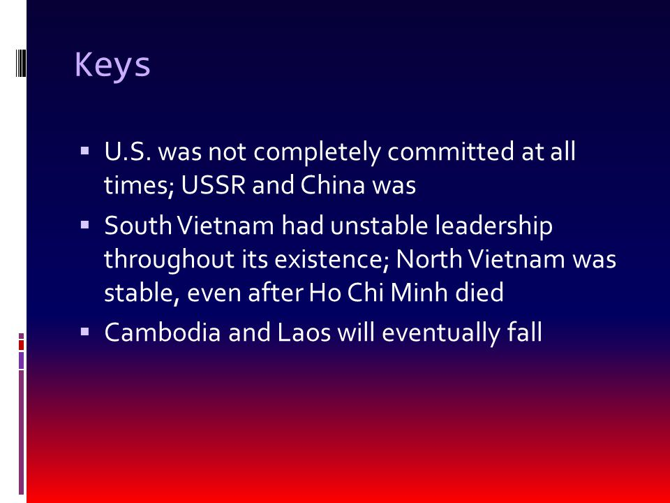 Keys  U.S. was not completely committed at all times; USSR and China was  South Vietnam had unstable leadership throughout its existence; North Viet