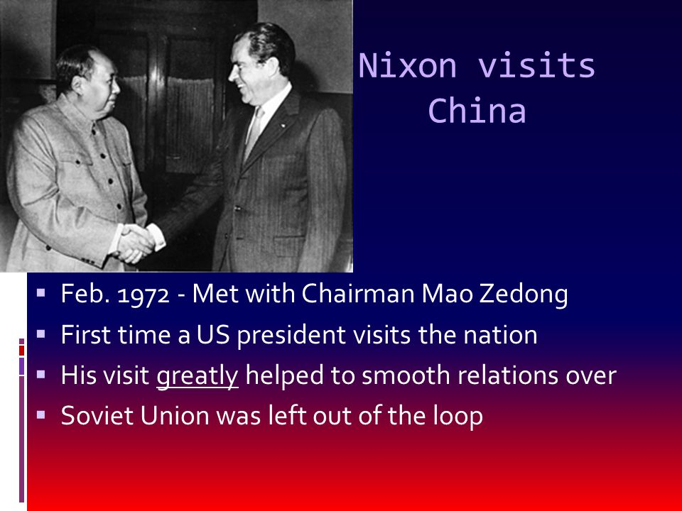 Nixon visits China  Feb. 1972 - Met with Chairman Mao Zedong  First time a US president visits the nation  His visit greatly helped to smooth relat