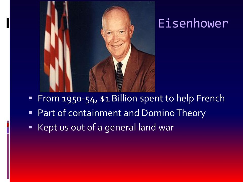 Eisenhower  From 1950-54, $1 Billion spent to help French  Part of containment and Domino Theory  Kept us out of a general land war
