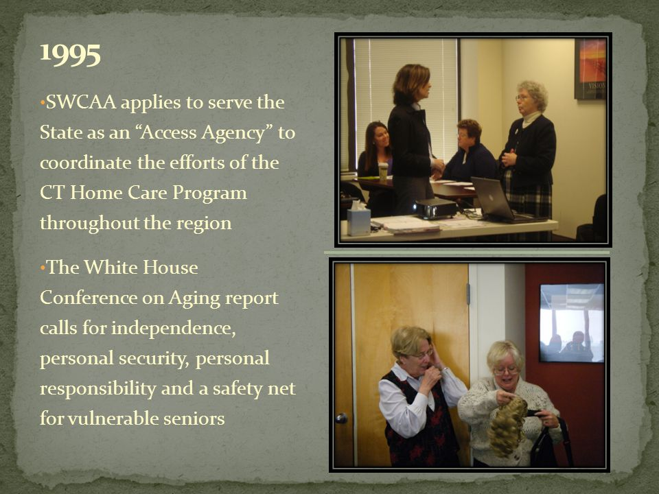 SWCAA applies to serve the State as an Access Agency to coordinate the efforts of the CT Home Care Program throughout the region The White House Conference on Aging report calls for independence, personal security, personal responsibility and a safety net for vulnerable seniors