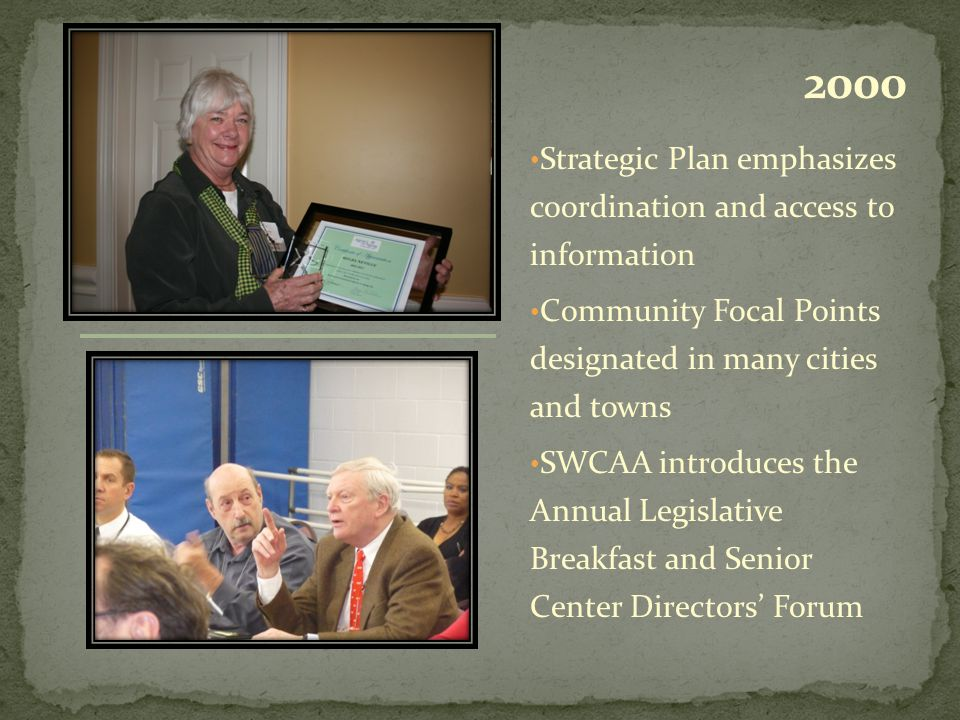 Strategic Plan emphasizes coordination and access to information Community Focal Points designated in many cities and towns SWCAA introduces the Annual Legislative Breakfast and Senior Center Directors' Forum