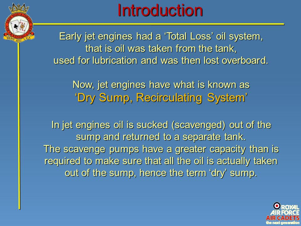 Introduction Early jet engines had a 'Total Loss' oil system, that is oil was taken from the tank, used for lubrication and was then lost overboard.