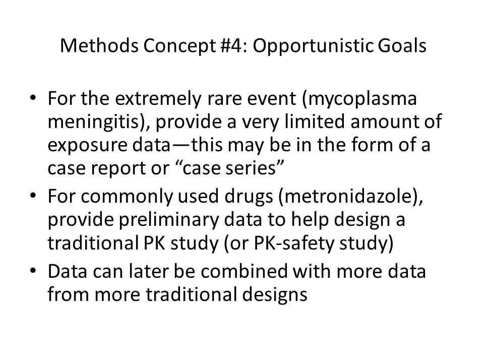 Methods Concept #4: Opportunistic Goals For the extremely rare event (mycoplasma meningitis), provide a very limited amount of exposure data—this may be in the form of a case report or case series For commonly used drugs (metronidazole), provide preliminary data to help design a traditional PK study (or PK-safety study) Data can later be combined with more data from more traditional designs