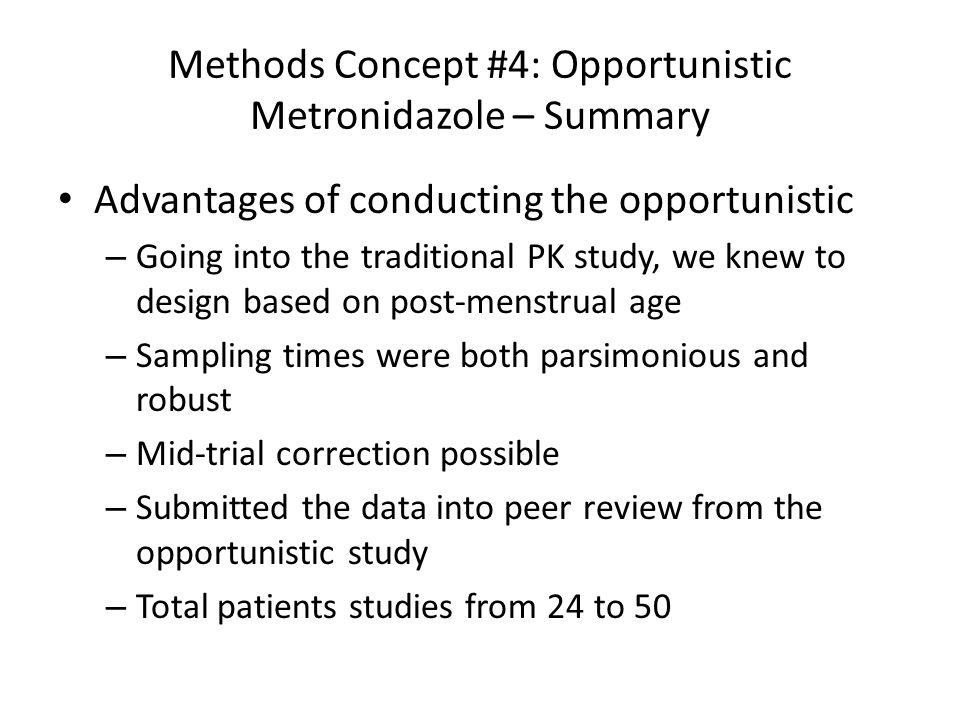 Methods Concept #4: Opportunistic Metronidazole – Summary Advantages of conducting the opportunistic – Going into the traditional PK study, we knew to design based on post-menstrual age – Sampling times were both parsimonious and robust – Mid-trial correction possible – Submitted the data into peer review from the opportunistic study – Total patients studies from 24 to 50