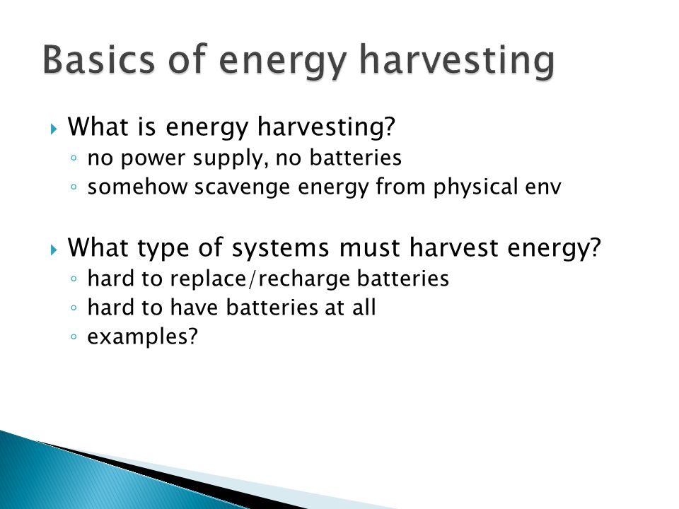  What is energy harvesting? ◦ no power supply, no batteries ◦ somehow scavenge energy from physical env  What type of systems must harvest energy? ◦