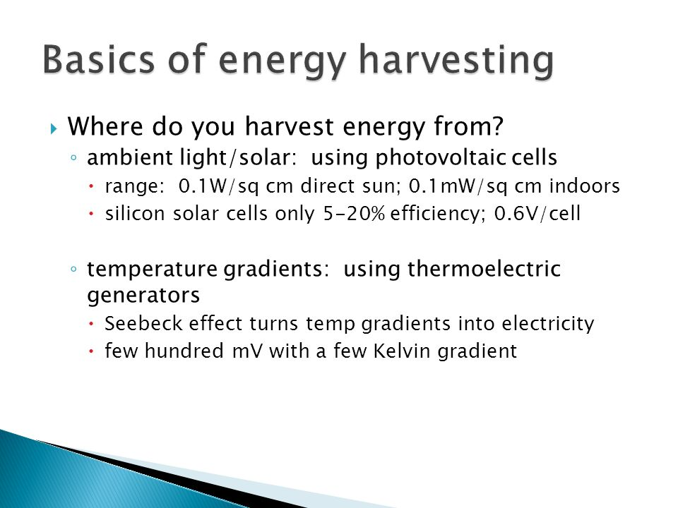  Where do you harvest energy from? ◦ ambient light/solar: using photovoltaic cells  range: 0.1W/sq cm direct sun; 0.1mW/sq cm indoors  silicon sola