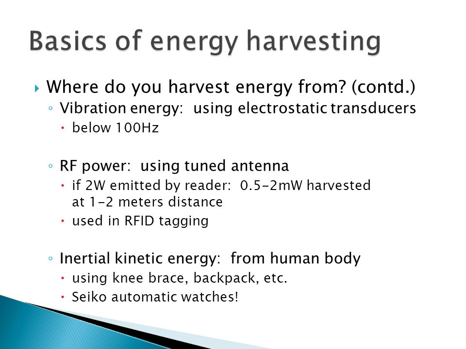 Where do you harvest energy from? (contd.) ◦ Vibration energy: using electrostatic transducers  below 100Hz ◦ RF power: using tuned antenna  if 2W