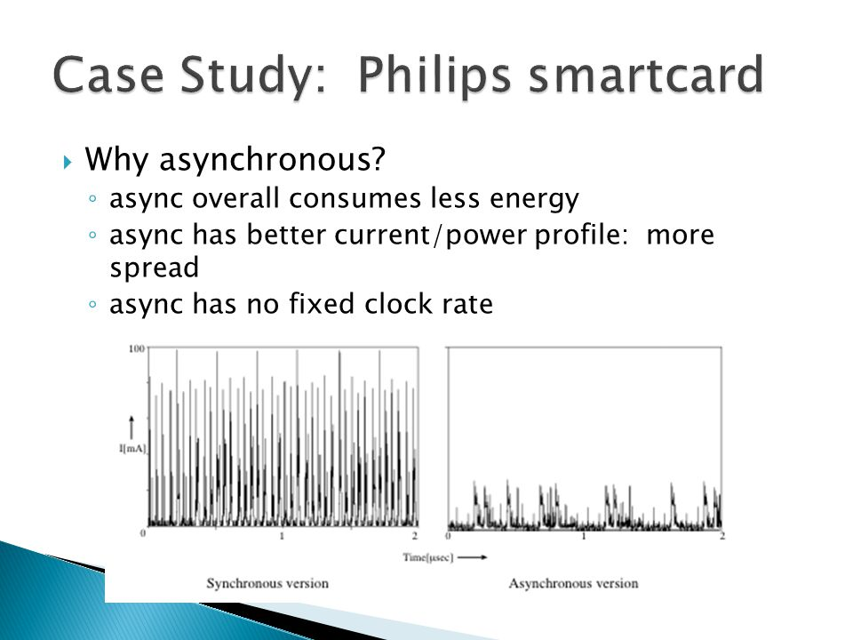  Why asynchronous? ◦ async overall consumes less energy ◦ async has better current/power profile: more spread ◦ async has no fixed clock rate