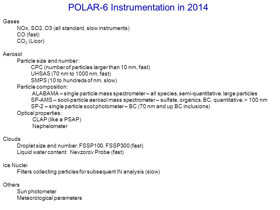 POLAR-6 Instrumentation in 2014 Gases NOx, SO2, O3 (all standard, slow instruments) CO (fast) CO 2 (Licor) Aerosol Particle size and number : CPC (num