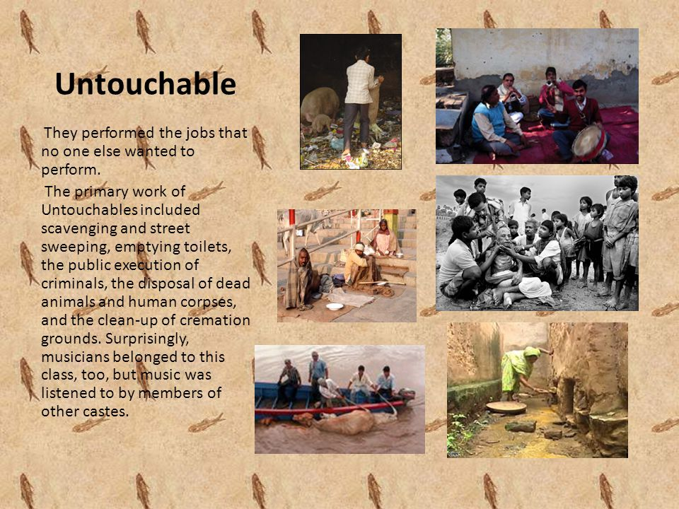 Untouchable They performed the jobs that no one else wanted to perform. The primary work of Untouchables included scavenging and street sweeping, empt