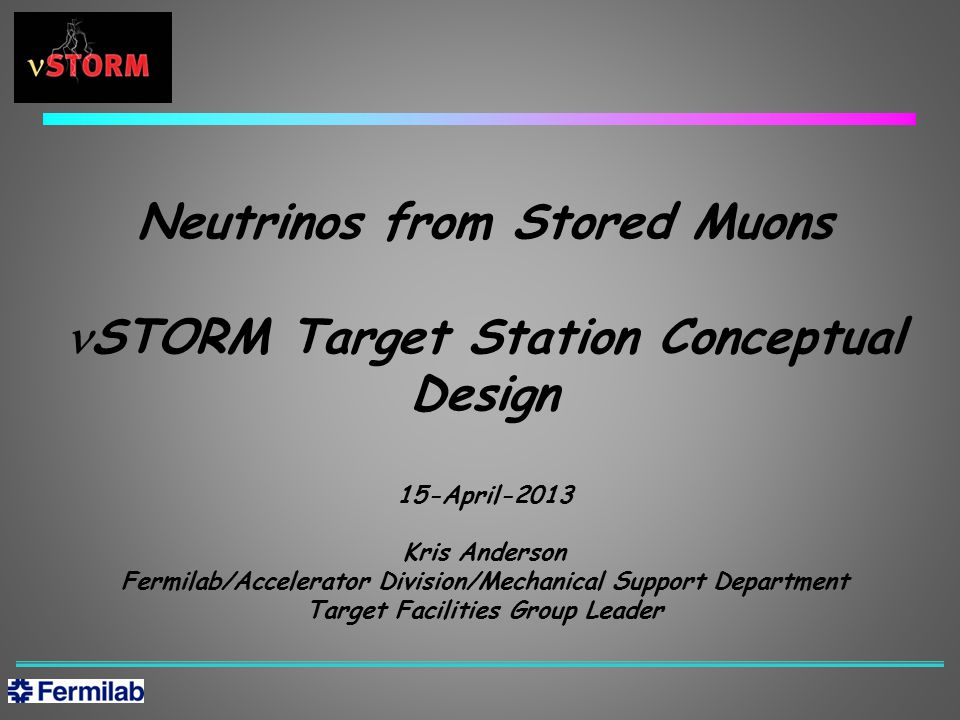 Neutrinos from Stored Muons STORM Target Station Conceptual Design 15-April-2013 Kris Anderson Fermilab/Accelerator Division/Mechanical Support Department Target Facilities Group Leader