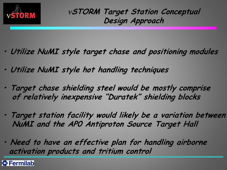 Utilize NuMI style target chase and positioning modules Utilize NuMI style hot handling techniques Target chase shielding steel would be mostly comprise of relatively inexpensive Duratek shielding blocks Target station facility would likely be a variation between NuMI and the AP0 Antiproton Source Target Hall Need to have an effective plan for handling airborne activation products and tritium control STORM Target Station Conceptual Design Approach