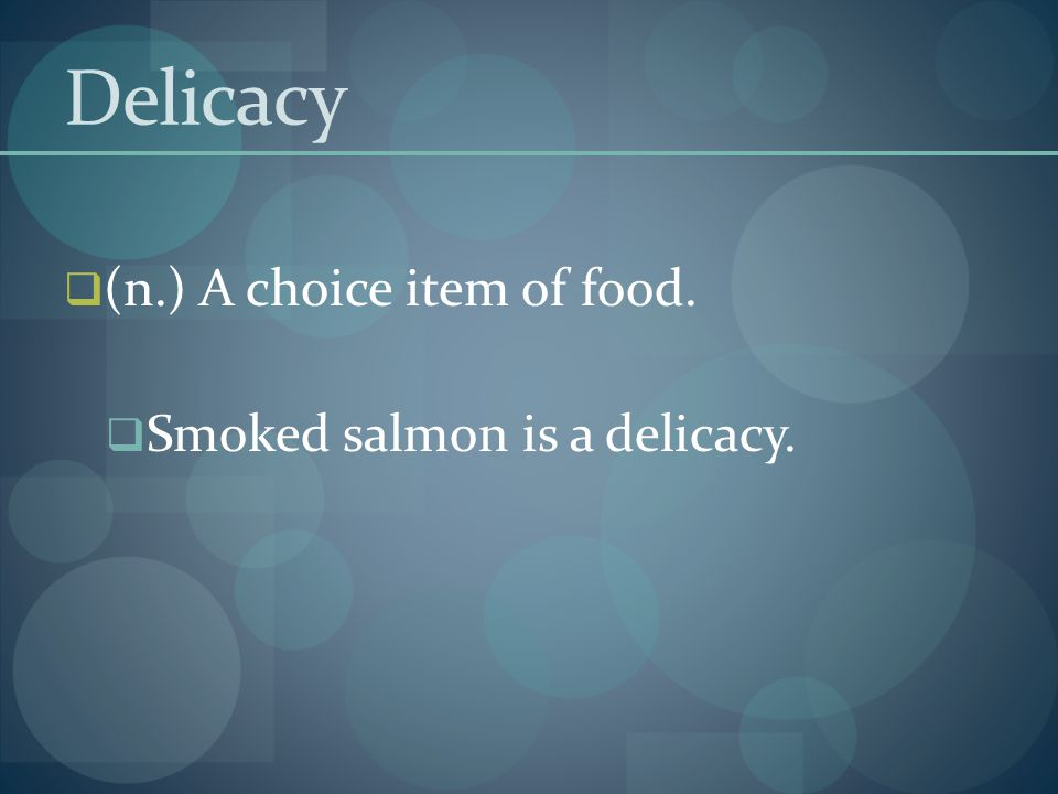Delicacy  (n.) A choice item of food.  Smoked salmon is a delicacy.