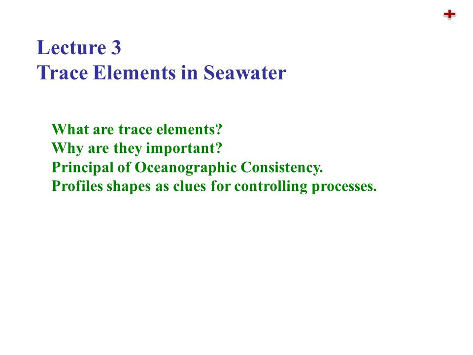 Lecture 3 Trace Elements in Seawater What are trace elements? Why are they important? Principal of Oceanographic Consistency. Profiles shapes as clues