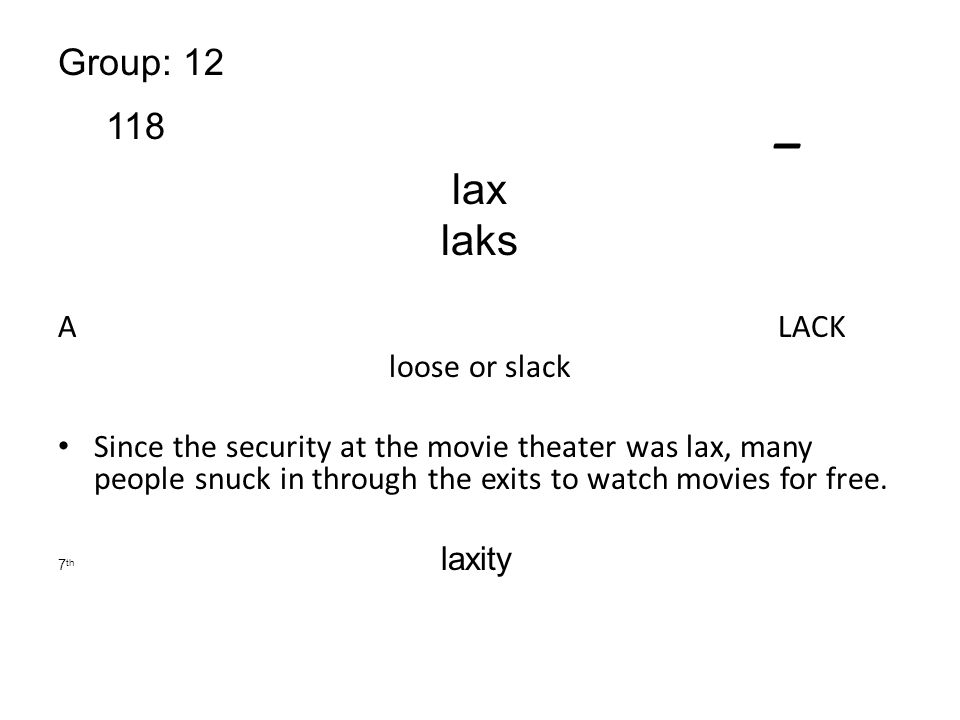 Group: 12 118 _ lax laks A LACK loose or slack Since the security at the movie theater was lax, many people snuck in through the exits to watch movies for free.