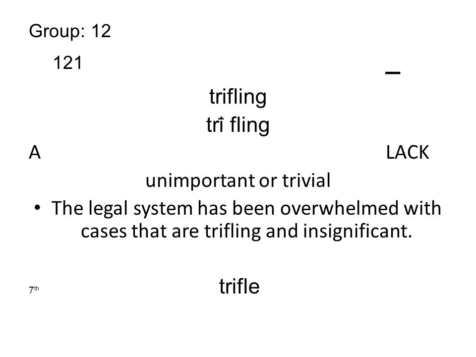 Group: 12 121 _ trifling tri ̄ fling A LACK unimportant or trivial The legal system has been overwhelmed with cases that are trifling and insignificant.
