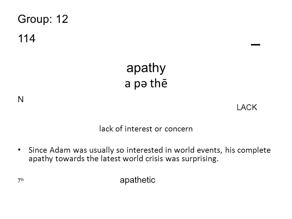 Group: 12 114 _ apathy a pə thē N LACK lack of interest or concern Since Adam was usually so interested in world events, his complete apathy towards the latest world crisis was surprising.