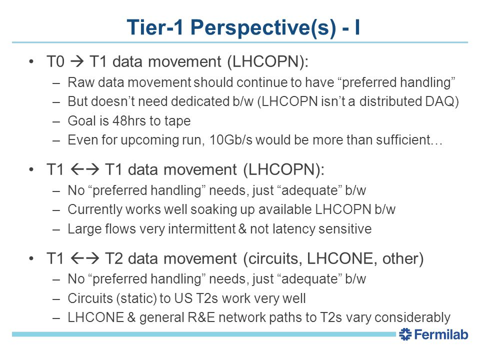 Tier-1 Perspective(s) - I T0  T1 data movement (LHCOPN): –Raw data movement should continue to have preferred handling –But doesn't need dedicated b/w (LHCOPN isn't a distributed DAQ) –Goal is 48hrs to tape –Even for upcoming run, 10Gb/s would be more than sufficient… T1  T1 data movement (LHCOPN): –No preferred handling needs, just adequate b/w –Currently works well soaking up available LHCOPN b/w –Large flows very intermittent & not latency sensitive T1  T2 data movement (circuits, LHCONE, other) –No preferred handling needs, just adequate b/w –Circuits (static) to US T2s work very well –LHCONE & general R&E network paths to T2s vary considerably