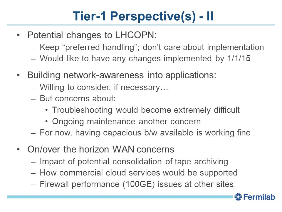 Tier-1 Perspective(s) - II Potential changes to LHCOPN: –Keep preferred handling ; don't care about implementation –Would like to have any changes implemented by 1/1/15 Building network-awareness into applications: –Willing to consider, if necessary… –But concerns about: Troubleshooting would become extremely difficult Ongoing maintenance another concern –For now, having capacious b/w available is working fine On/over the horizon WAN concerns –Impact of potential consolidation of tape archiving –How commercial cloud services would be supported –Firewall performance (100GE) issues at other sites