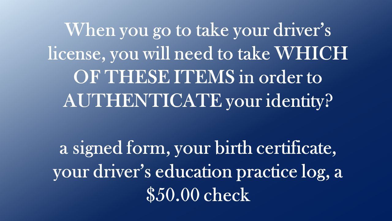 When you go to take your driver's license, you will need to take WHICH OF THESE ITEMS in order to AUTHENTICATE your identity? a signed form, your birt