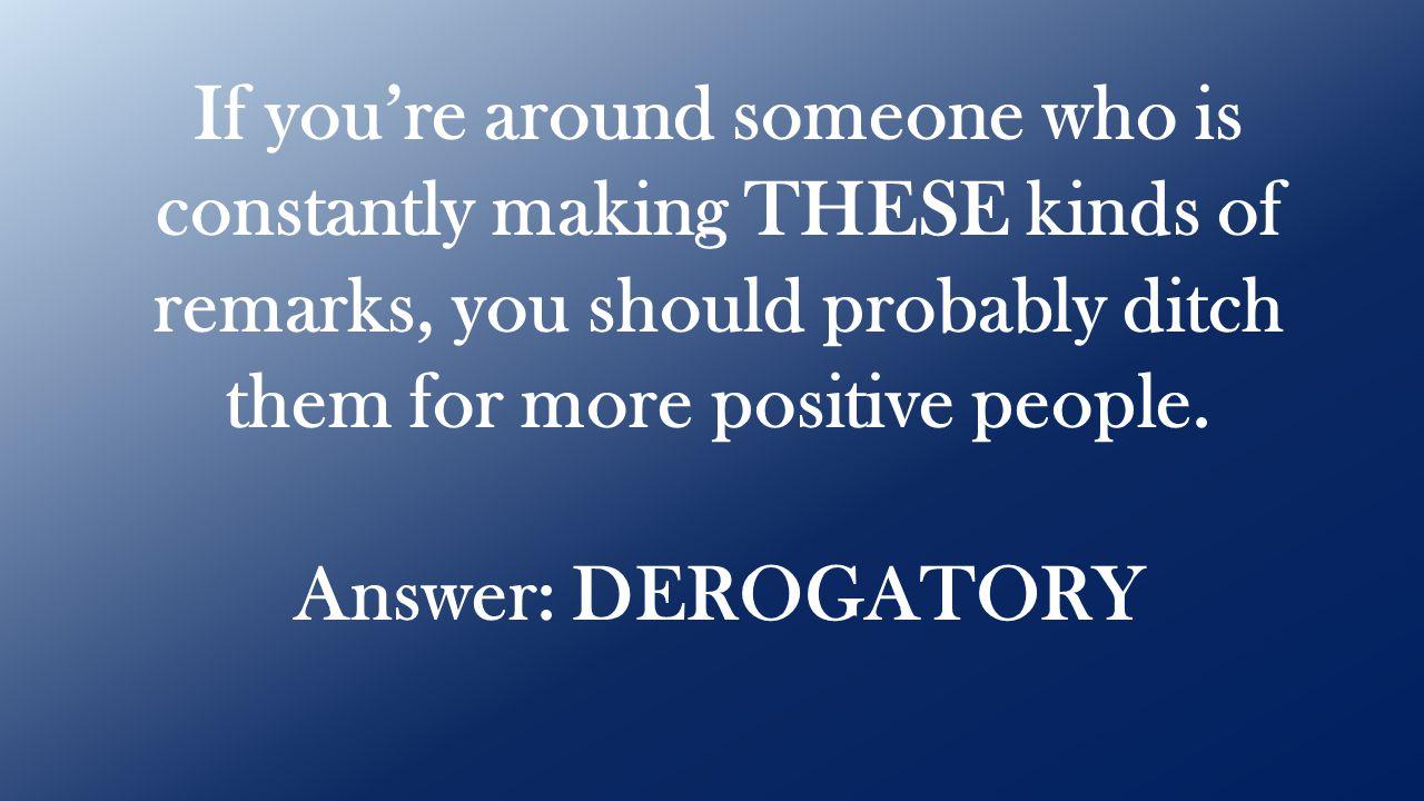 Answer: DEROGATORY