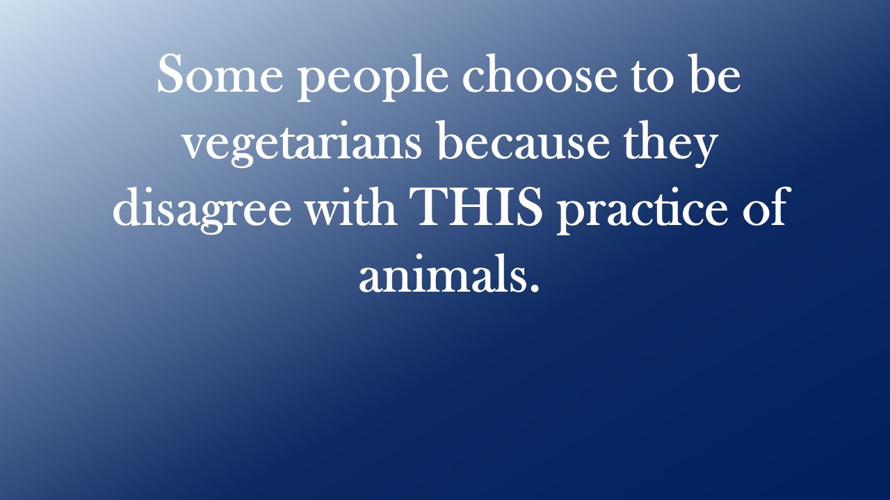 Some people choose to be vegetarians because they disagree with THIS practice of animals.
