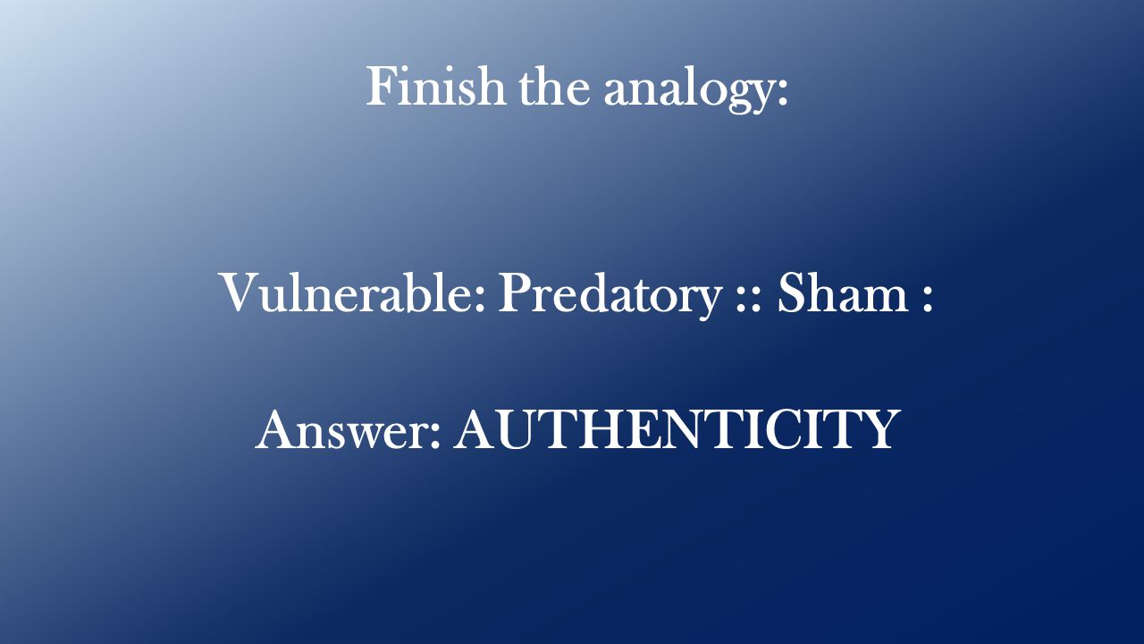 Finish the analogy: Vulnerable: Predatory :: Sham : Answer: AUTHENTICITY