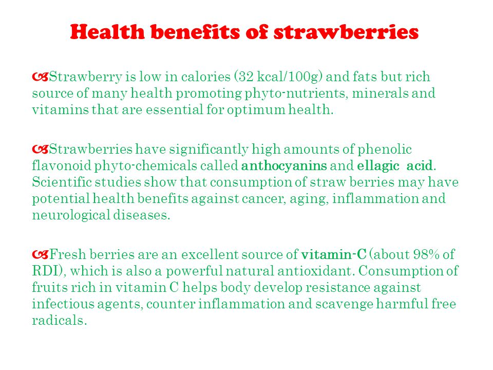 Health benefits of strawberries  Strawberry is low in calories (32 kcal/100g) and fats but rich source of many health promoting phyto-nutrients, minerals and vitamins that are essential for optimum health.