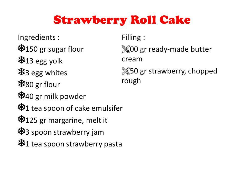 Strawberry Roll Cake Ingredients : ❅ 150 gr sugar flour ❅ 13 egg yolk ❅ 3 egg whites ❅ 80 gr flour ❅ 40 gr milk powder ❅ 1 tea spoon of cake emulsifer ❅ 125 gr margarine, melt it ❅ 3 spoon strawberry jam ❅ 1 tea spoon strawberry pasta Filling :  100 gr ready-made butter cream  150 gr strawberry, chopped rough