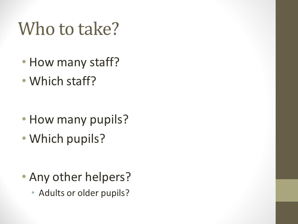 Who to take? How many staff? Which staff? How many pupils? Which pupils? Any other helpers? Adults or older pupils?