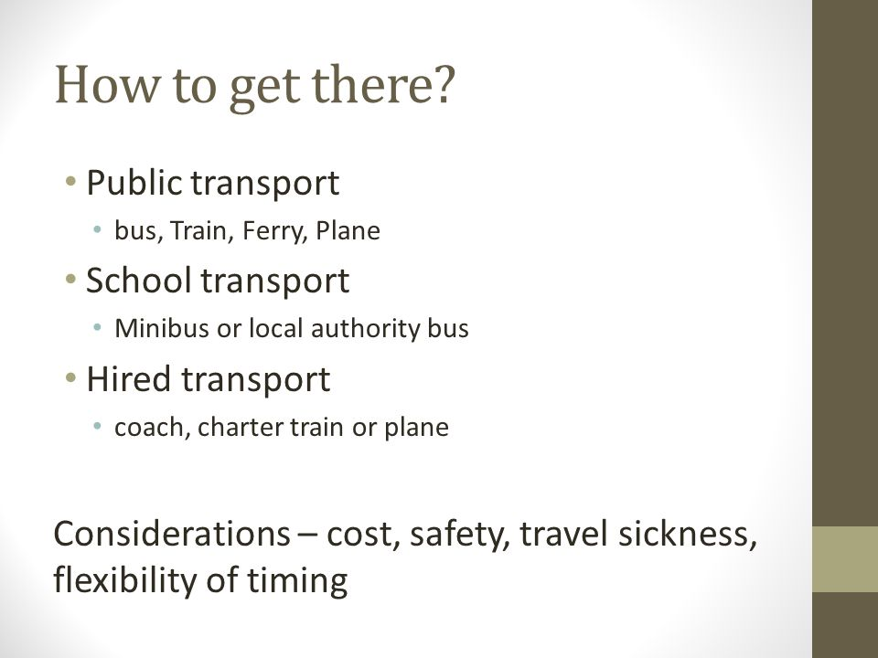 How to get there? Public transport bus, Train, Ferry, Plane School transport Minibus or local authority bus Hired transport coach, charter train or pl