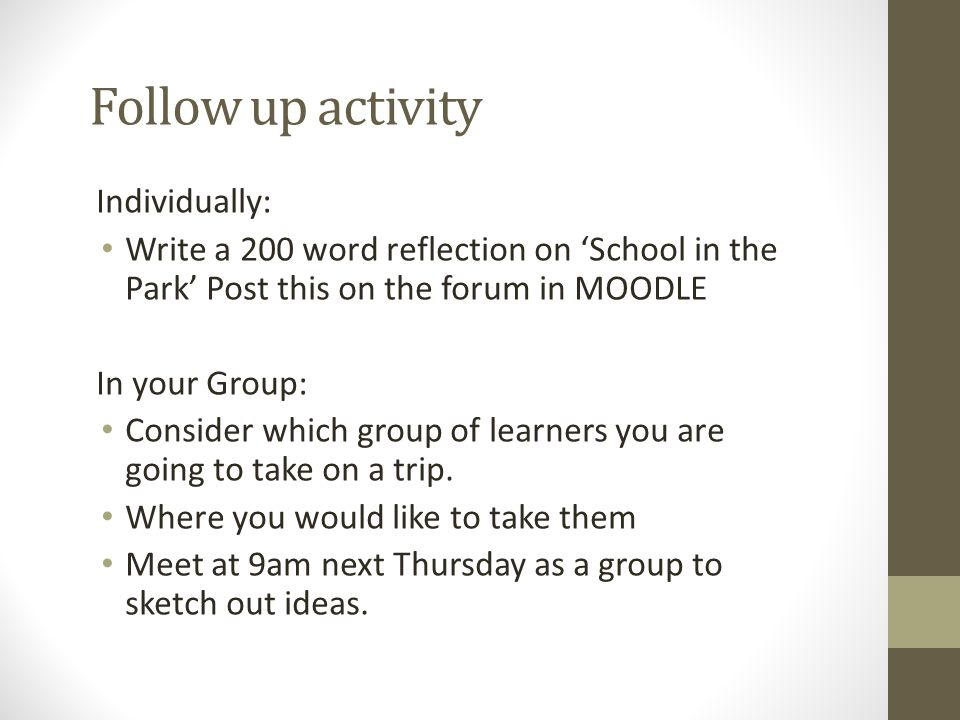 Follow up activity Individually: Write a 200 word reflection on 'School in the Park' Post this on the forum in MOODLE In your Group: Consider which gr
