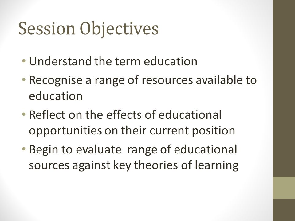 Session Objectives Understand the term education Recognise a range of resources available to education Reflect on the effects of educational opportuni