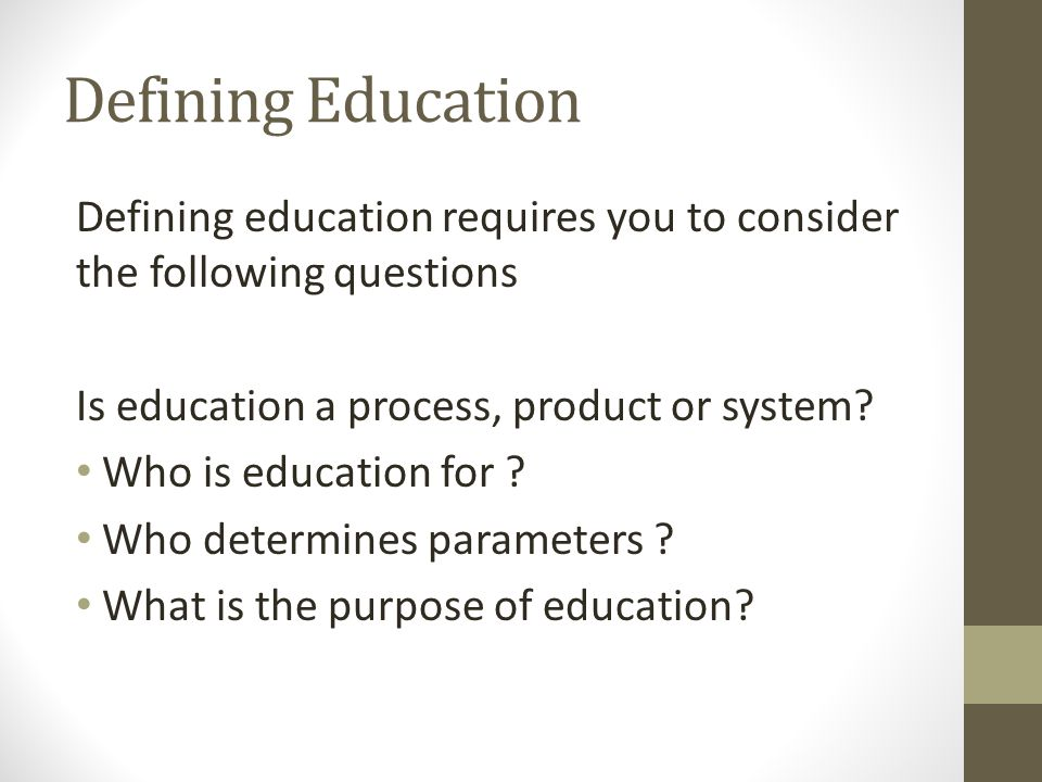 Defining Education Defining education requires you to consider the following questions Is education a process, product or system? Who is education for