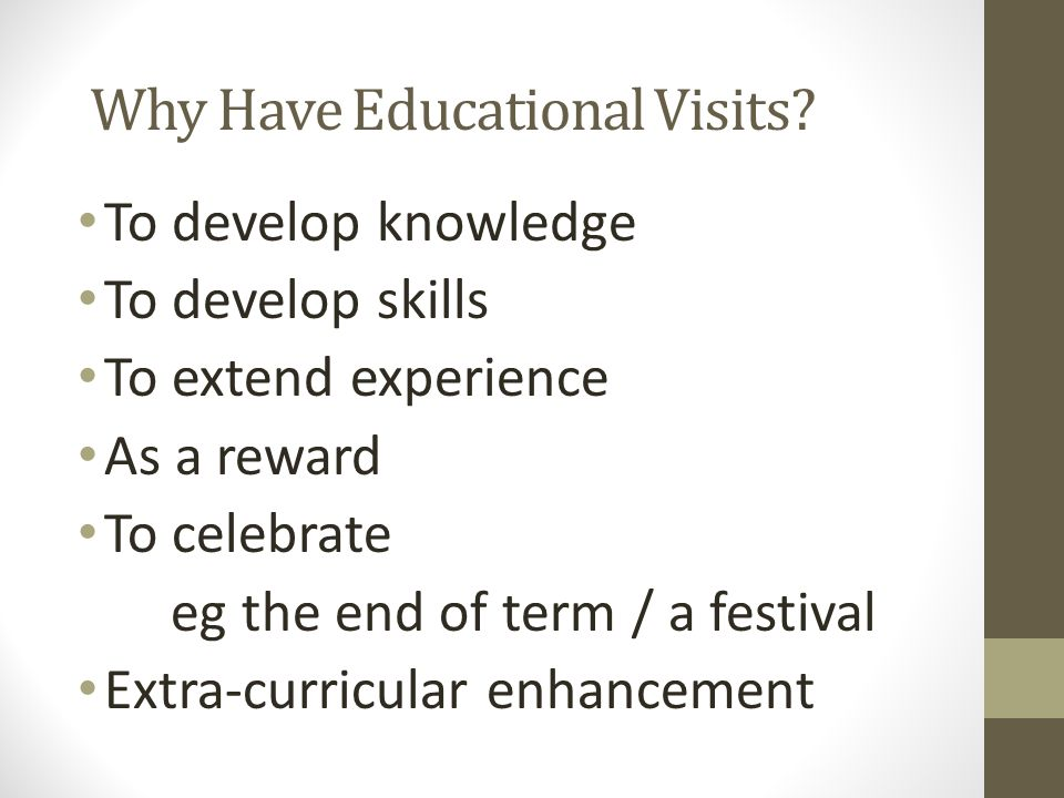 Why Have Educational Visits? To develop knowledge To develop skills To extend experience As a reward To celebrate eg the end of term / a festival Extr