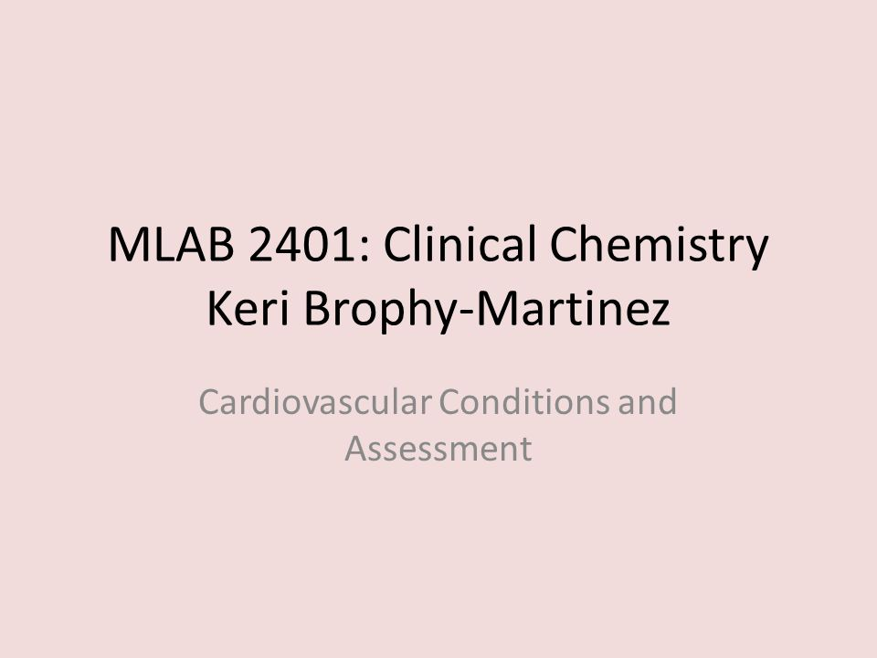 MLAB 2401: Clinical Chemistry Keri Brophy-Martinez Cardiovascular Conditions and Assessment