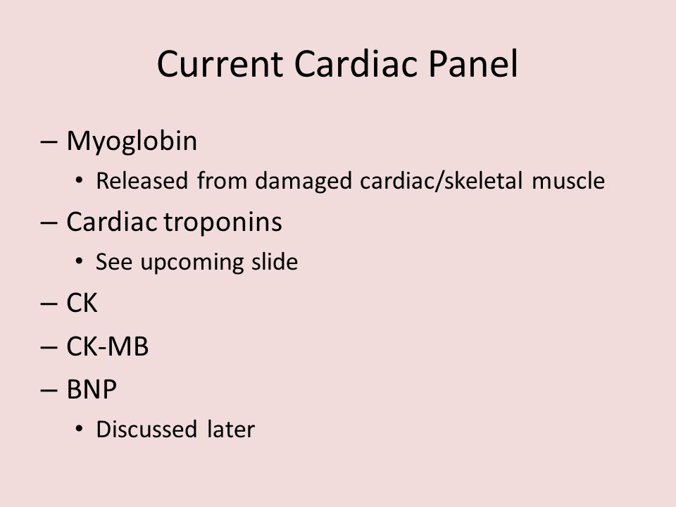 Current Cardiac Panel – Myoglobin Released from damaged cardiac/skeletal muscle – Cardiac troponins See upcoming slide – CK – CK-MB – BNP Discussed la