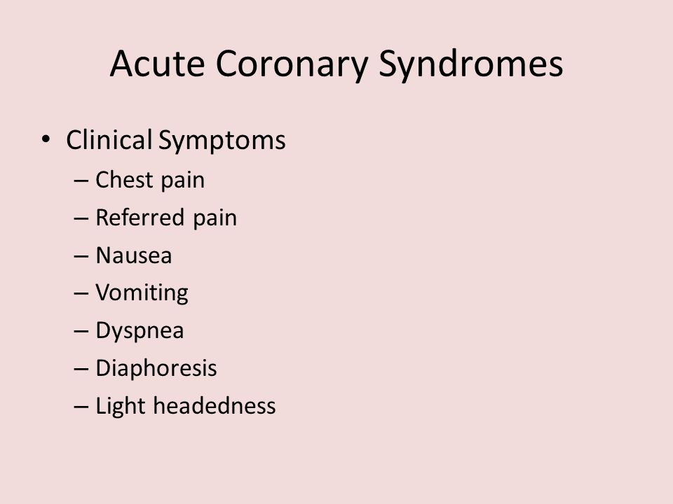 Acute Coronary Syndromes Clinical Symptoms – Chest pain – Referred pain – Nausea – Vomiting – Dyspnea – Diaphoresis – Light headedness