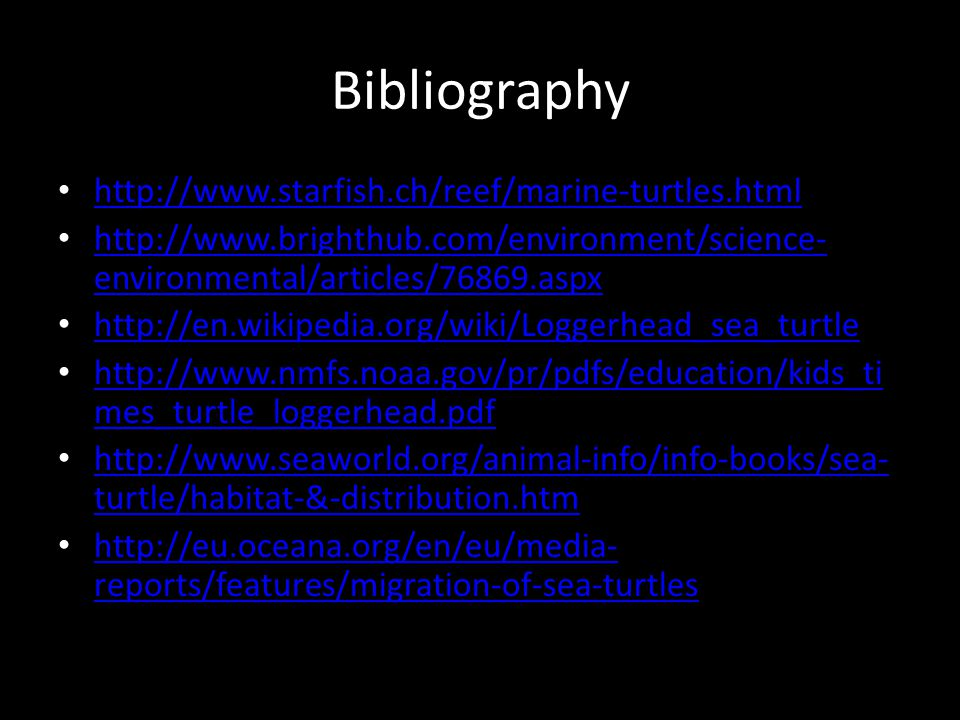 Bibliography http://www.starfish.ch/reef/marine-turtles.html http://www.brighthub.com/environment/science- environmental/articles/76869.aspx http://www.brighthub.com/environment/science- environmental/articles/76869.aspx http://en.wikipedia.org/wiki/Loggerhead_sea_turtle http://www.nmfs.noaa.gov/pr/pdfs/education/kids_ti mes_turtle_loggerhead.pdf http://www.nmfs.noaa.gov/pr/pdfs/education/kids_ti mes_turtle_loggerhead.pdf http://www.seaworld.org/animal-info/info-books/sea- turtle/habitat-&-distribution.htm http://www.seaworld.org/animal-info/info-books/sea- turtle/habitat-&-distribution.htm http://eu.oceana.org/en/eu/media- reports/features/migration-of-sea-turtles http://eu.oceana.org/en/eu/media- reports/features/migration-of-sea-turtles