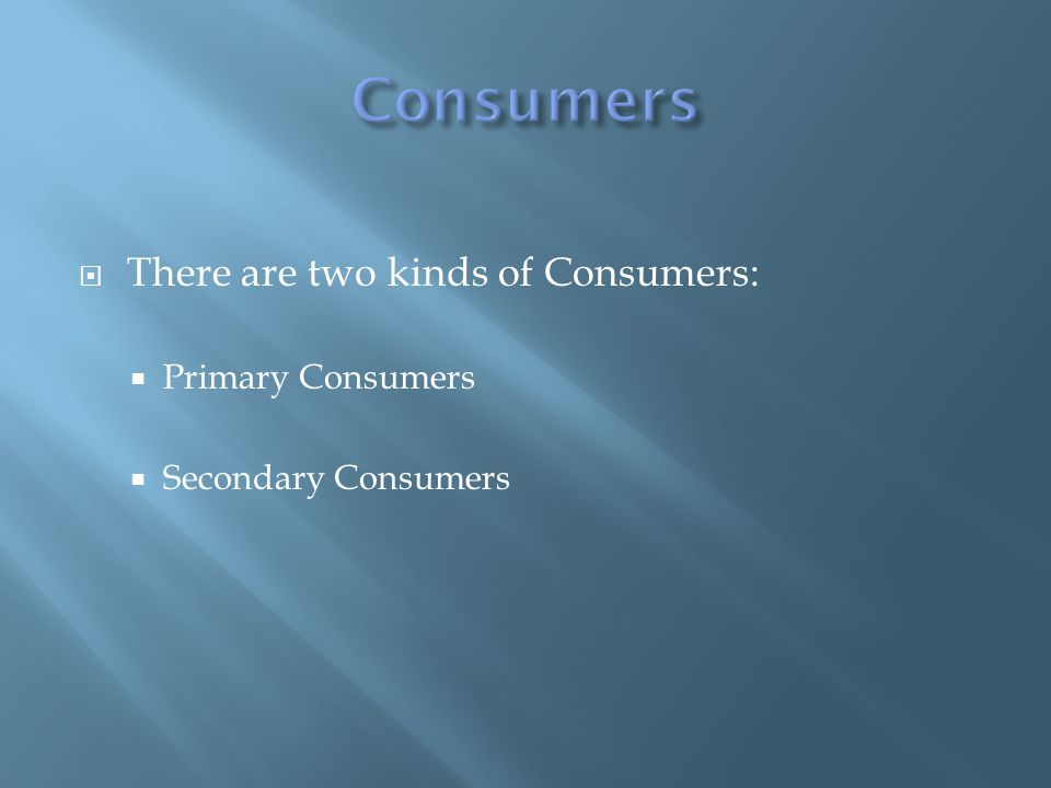  There are two kinds of Consumers:  Primary Consumers  Secondary Consumers