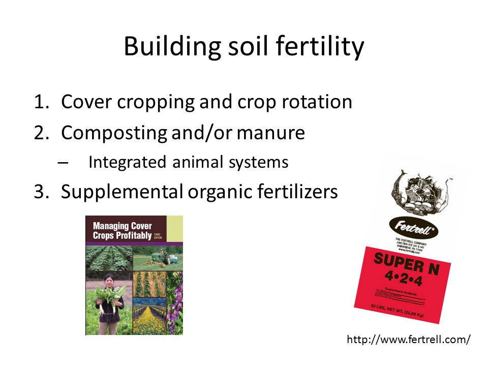 Building soil fertility 1.Cover cropping and crop rotation 2.Composting and/or manure – Integrated animal systems 3.Supplemental organic fertilizers http://www.fertrell.com/