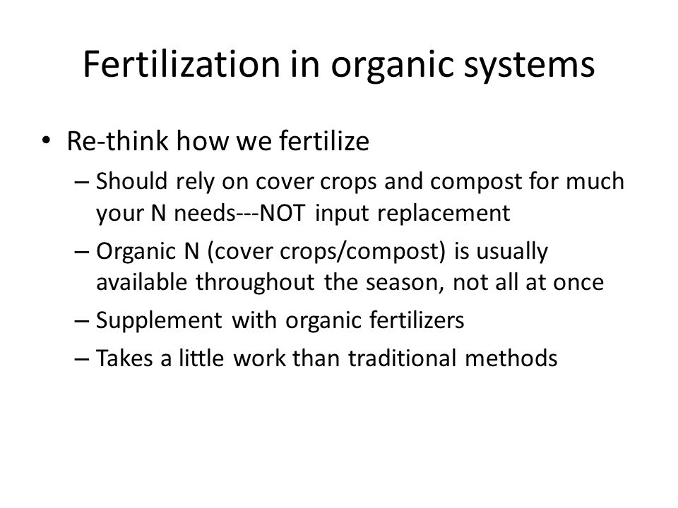 Fertilization in organic systems Re-think how we fertilize – Should rely on cover crops and compost for much your N needs---NOT input replacement – Organic N (cover crops/compost) is usually available throughout the season, not all at once – Supplement with organic fertilizers – Takes a little work than traditional methods