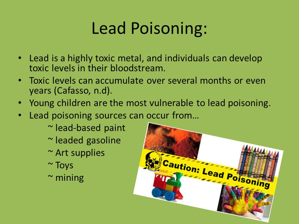 Lead Poisoning: Lead is a highly toxic metal, and individuals can develop toxic levels in their bloodstream. Toxic levels can accumulate over several