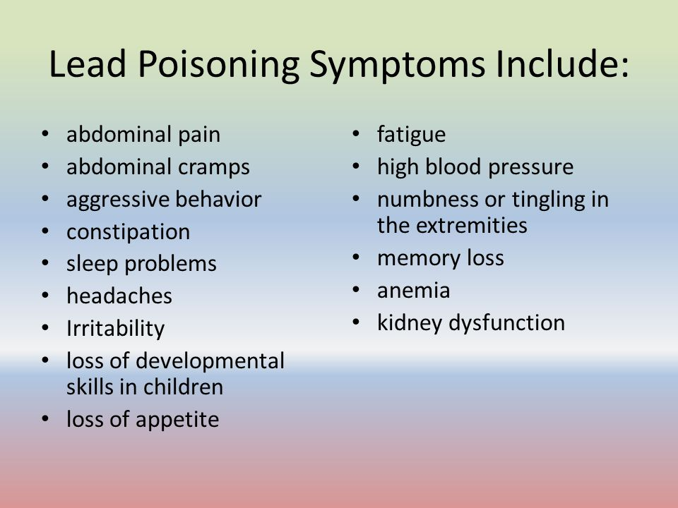 Lead Poisoning Symptoms Include: abdominal pain abdominal cramps aggressive behavior constipation sleep problems headaches Irritability loss of develo