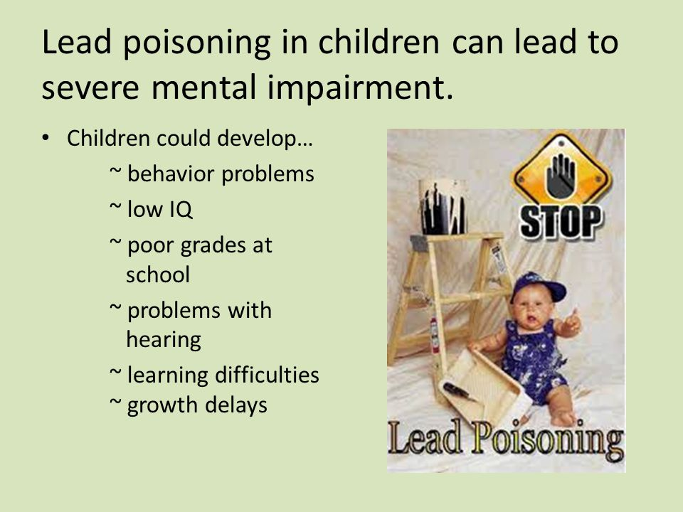 Lead poisoning in children can lead to severe mental impairment.