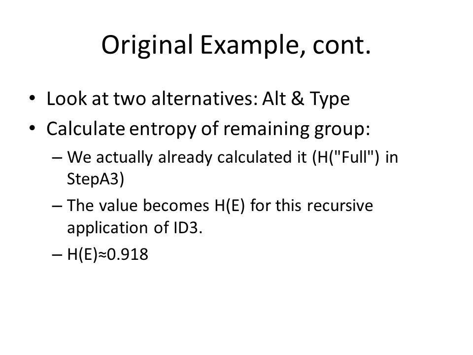 Original Example, cont. Look at two alternatives: Alt & Type Calculate entropy of remaining group: – We actually already calculated it (H(